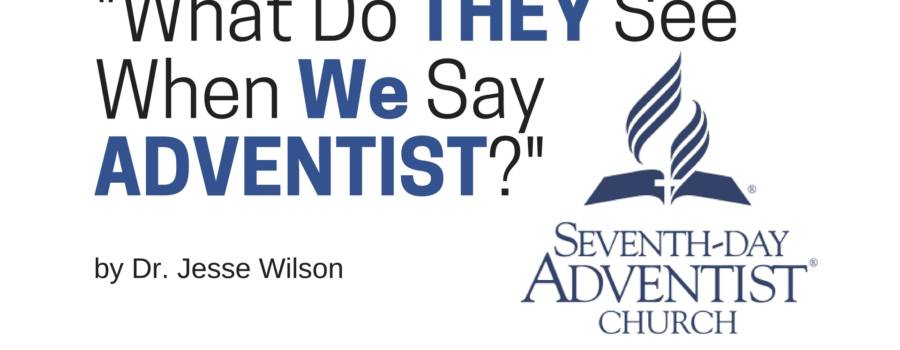"""What do THEY see when WE say Adventist?"""