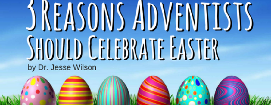 3 Reasons Adventists Should Celebrate Easter
