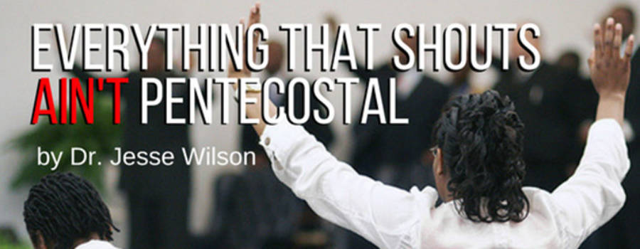 Everything That Shouts Ain't Pentecostal!