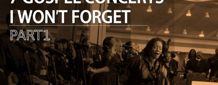 7 Gospel Concerts I Won't Forget- Part I